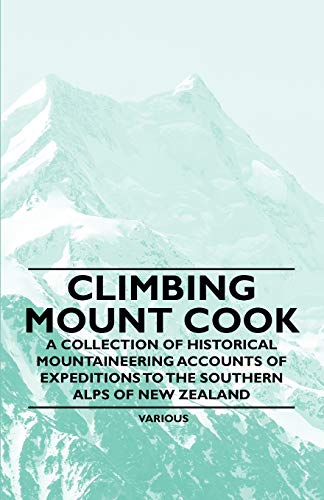 Climbing Mount Cook - A Collection of Historical Mountaineering Accounts of Expeditions to the ...