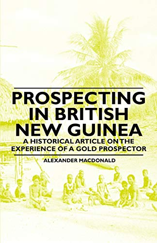 Prospecting in British New Guinea - A Historical Article on the Experience of a Gold Prospector: ...