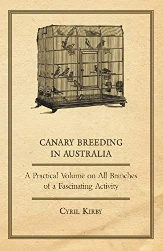 Canary Breeding in Australia - A Practical Volume on All Branches of a Fascinating Activity: Cyril ...