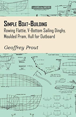 Simple Boat-Building - Rowing Flattie, V-Bottom Sailing Dinghy, Moulded Pram, Hull for Outboard (Paperback) - Geoffrey Prout