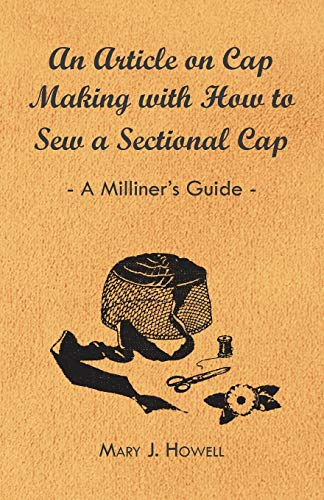 An Article on Cap Making with How to Sew a Sectional Cap - A Milliners Guide: Mary J. Howell