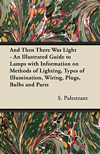 And Then There Was Light - An Illustrated Guide to Lamps with Information on Methods of Lighting, ...