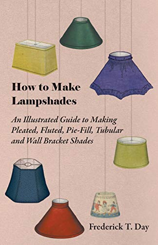 How to Make Lampshades - An Illustrated Guide to Making Pleated, Fluted, Pie-Fill, Tubular and Wall...