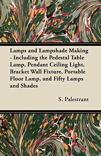 9781447413479: Lamps and Lampshade Making - Including the Pedestal Table Lamp, Pendant Ceiling Light, Bracket Wall Fixture, Portable Floor Lamp, and Fifty Lamps and Shades