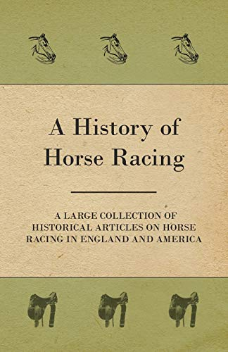 9781447414391: A History of Horse Racing - A Large Collection of Historical Articles on Horse Racing in England and America