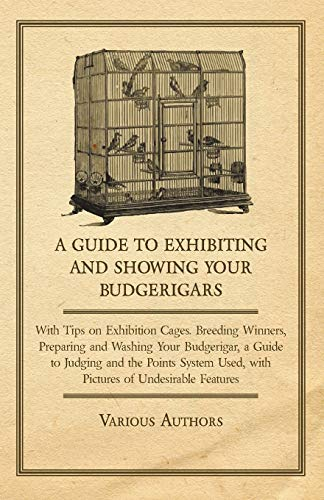 A Guide to Exhibiting and Showing Your Budgerigars - With Tips on Exhibition Cages. Breeding ...