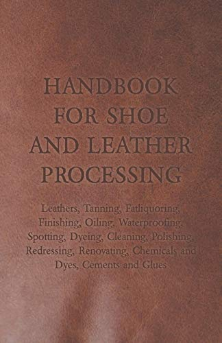 9781447422020: Handbook for Shoe and Leather Processing - Leathers, Tanning, Fatliquoring, Finishing, Oiling, Waterproofing, Spotting, Dyeing, Cleaning, Polishing, ... Chemicals and Dyes, Cements and Glues