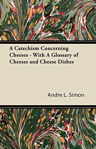 A Catechism Concerning Cheeses - With A Glossary of Cheeses and Cheese Dishes (9781447422235) by Simon, André L.