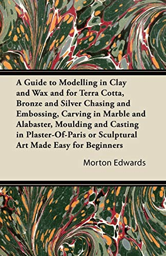 A Guide to Modelling in Clay and Wax and for Terra Cotta, Bronze and Silver Chasing and Embossing, ...