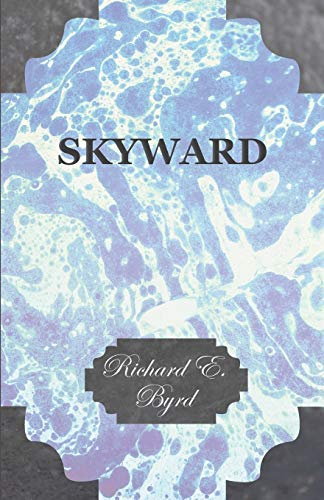 Skyward - Mans Mastery of the Air as Shown by the Brilliant Flights of Americas Leading Air ...