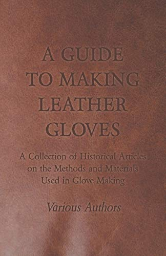 9781447424949: A Guide to Making Leather Gloves - A Collection of Historical Articles on the Methods and Materials Used in Glove Making