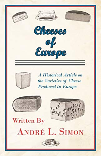 Cheeses of Europe - A Historical Article on the Varieties of Cheese Produced in Europe: Andre L. ...
