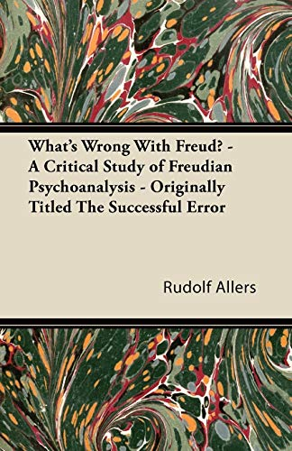 What's Wrong With Freud? - A Critical Study of Freudian Psychoanalysis - Originally Titled The...