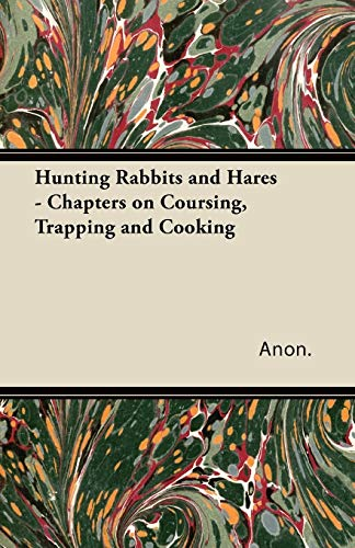 Hunting Rabbits and Hares - Chapters on Coursing, Trapping and Cooking: Anon.