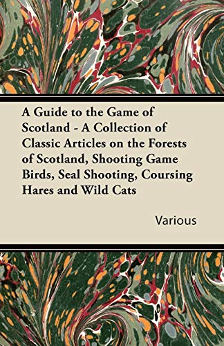 A Guide to the Game of Scotland - A Collection of Classic Articles on the Forests of Scotland, ...