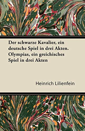 Der Schwarze Kavalier, Ein Deutsche Spiel in Drei Akten. Olympias, Ein Greichisches Spiel in Drei ...