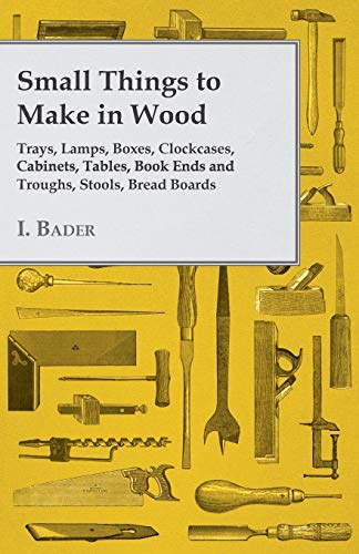 Small Things to Make in Wood - Trays, Lamps, Boxes, Clockcases, Cabinets, Tables, Book Ends and ...