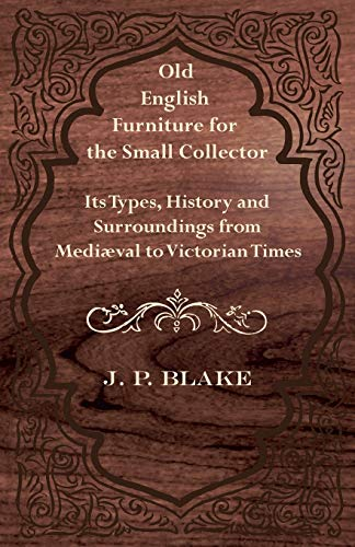 Old English Furniture for the Small Collector - Its Types, History and Surroundings from Mediaeval ...