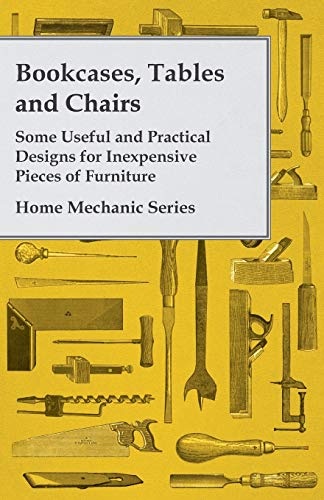 9781447435778: Bookcases, Tables and Chairs Some Useful and Practical Designs for Inexpensive Pieces of Furniture Home Mechanic Series