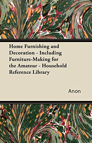 Home Furnishing and Decoration - Including Furniture-Making for the Amateur - Household Reference ...