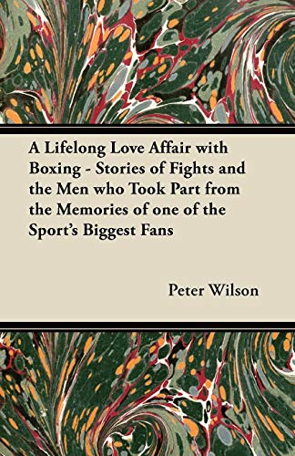 A Lifelong Love Affair with Boxing - Stories of Fights and the Men Who Took Part from the Memories ...
