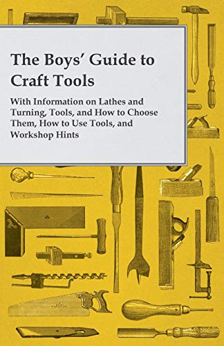 9781447437581: The Boys' Guide to Craft Tools - With Information on Lathes and Turning, Tools, and How to Choose Them, How to Use Tools, and Workshop Hints