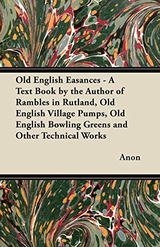 Old English Easances - A Text Book by the Author of Rambles in Rutland, Old English Village Pumps, ...