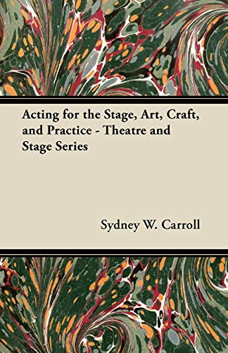 Acting for the Stage, Art, Craft, and Practice - Theatre and Stage Series: Sydney W. Carroll