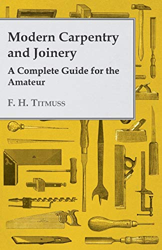 Modern Carpentry and Joinery - A Complete: F. H. Titmuss