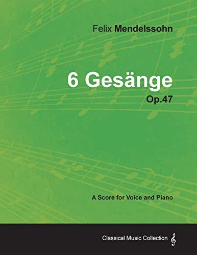 Felix Mendelssohn - 6 Gesange - Op.47 - A Score for Voice and Piano: Felix Mendelssohn