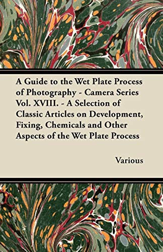 9781447443254: A Guide to the Wet Plate Process of Photography - Camera Series Vol. XVIII. - A Selection of Classic Articles on Development, Fixing, Chemicals and