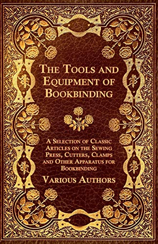 9781447443483: The Tools and Equipment of Bookbinding - A Selection of Classic Articles on the Sewing Press, Cutters, Clamps and Other Apparatus for Bookbinding