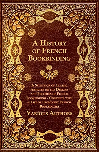 9781447443520: A History of French Bookbinding - A Selection of Classic Articles on the Designs and Progress of French Bookbinding - Complete with a List of Promin