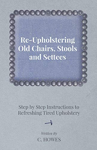 Re-Upholstering Old Chairs, Stools and Settees - Step by Step Instructions to Refreshing Tired ...