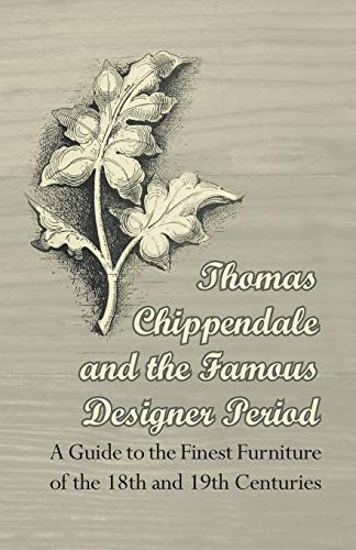 9781447443933: Thomas Chippendale and the Famous Designer Period - A Guide to the Finest Furniture of the 18th and 19th Centuries