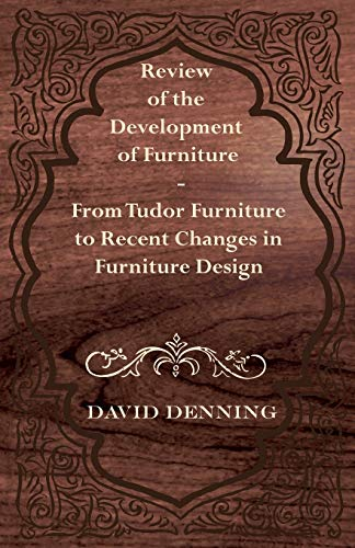 Review of the Development of Furniture - From Tudor Furniture to Recent Changes in Furniture Design...