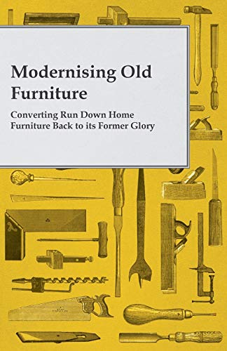 Modernising Old Furniture - Converting Run Down Home Furniture Back to Its Former Glory: Anon.