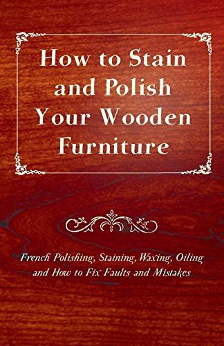 9781447444800: How to Stain and Polish Your Wooden Furniture - French Polishing, Staining, Waxing, Oiling and How to Fix Faults and Mistakes