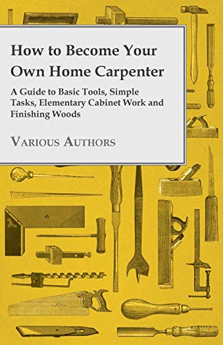 How to Become Your Own Home Carpenter - A Guide to Basic Tools, Simple Tasks, Elementary Cabinet ...