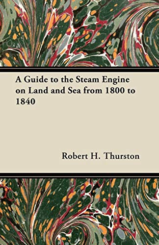 A Guide to the Steam Engine on Land and Sea from 1800 to 1840: Robert H. Thurston