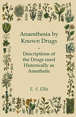 Anaesthesia by Known Drugs - Descriptions of the Drugs used Historically as Anesthetic: E. S. Ellis