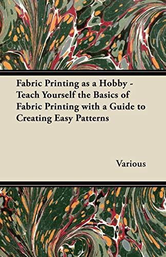 Fabric Printing as a Hobby - Teach Yourself the Basics of Fabric Printing with a Guide to Creating ...