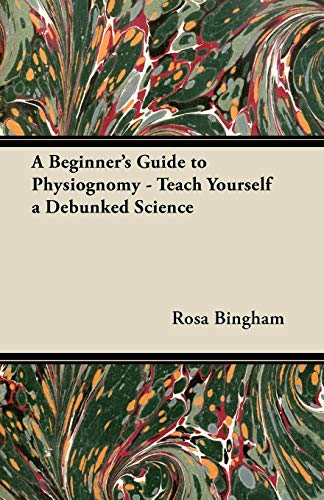 A Beginners Guide to Physiognomy - Teach Yourself a Debunked Science: Rosa Bingham