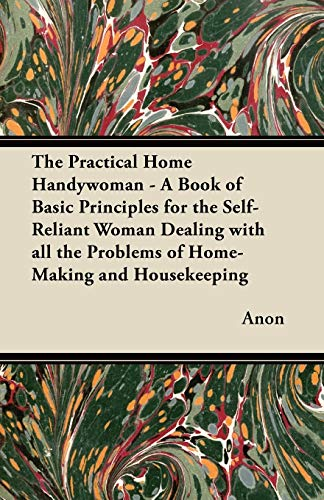 The Practical Home Handywoman - A Book of Basic Principles for the Self-Reliant Woman Dealing with ...