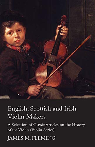 English, Scottish and Irish Violin Makers - A Selection of Classic Articles on the History of the ...