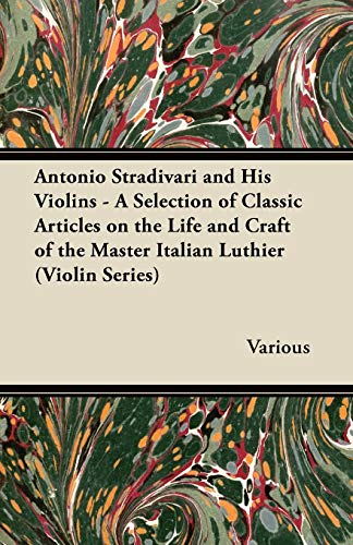 9781447459415: Antonio Stradivari and His Violins - A Selection of Classic Articles on the Life and Craft of the Master Italian Luthier (Violin Series)