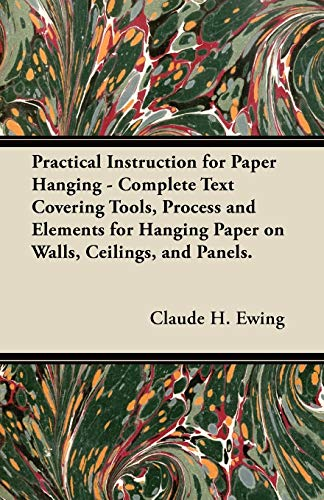 Practical Instruction for Paper Hanging - Complete: Claude H. Ewing