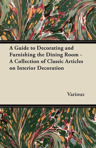 A Guide to Decorating and Furnishing the Dining Room - A Collection of Classic Articles on Interior...