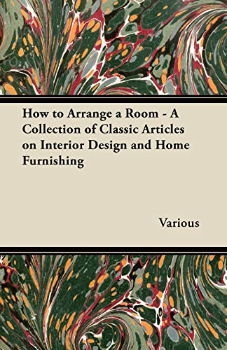 How to Arrange a Room - A Collection of Classic Articles on Interior Design and Home Furnishing