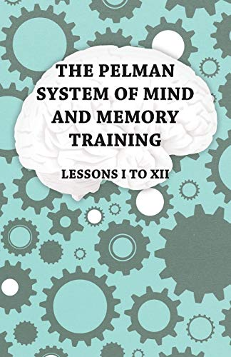 The Pelman System of Mind and Memory Training - Lessons I to XII: Anon.
